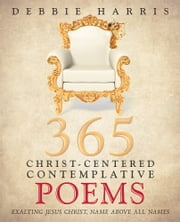 365 Christ-Centered Contemplative Poems - Exalting Jesus Christ, Name Above All Names ebook by Debbie Harris