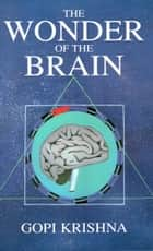 The Wonder of the Brain ebook by Gopi Krishna