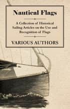 Nautical Flags - A Collection of Historical Sailing Articles on the Use and Recognition of Flags ebook by Various Authors