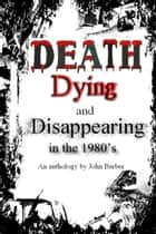 Death, Dying and Disappearing During the 1980's ebook by John Barber