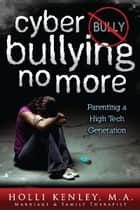 Cyber Bullying No More - Parenting a High Tech Generation ebook by Holli Kenley, Laurie Zelinger