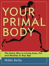 Your Primal Body - The Paleo Way to Living Lean, Fit, and Healthy at Any Age ebook by Mikki Reilly
