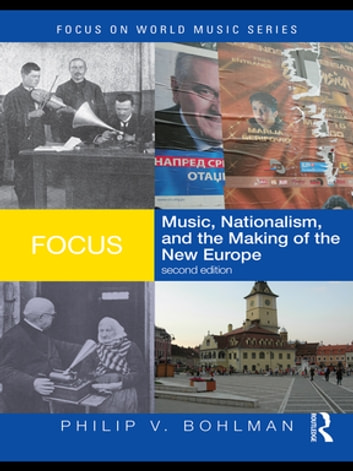 Focus: Music, Nationalism, and the Making of the New Europe ebook by Philip V. Bohlman