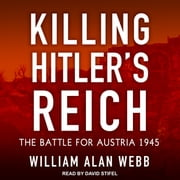 Killing Hitler's Reich - The Battle for Austria 1945 audiobook by William Alan Webb