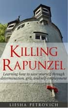 Killing Rapunzel: Learning to Save Yourself Through Determination, Grit and Self-Employment ebook by Liesha Petrovich