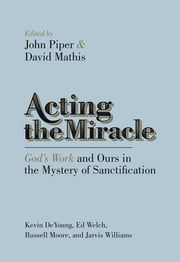 Acting the Miracle - God's Work and Ours in the Mystery of Sanctification ebook by John Piper,David Mathis,Kevin DeYoung,Ed Welch,Jarvis Williams,Russell Moore
