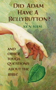 Did Adam Have a Bellybutton? - And Other Tough Questions About the Bible ebook by Ken Ham