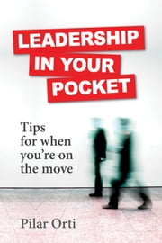 Leadership in Your Pocket. Leadership Tips for When You're on the Move. ebook by Pilar Orti