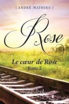 Rose - Tome 2 - Le coeur de Rose ebook by André Mathieu