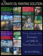 The Ultimate Oil Painting Solution – for Landscape Art, Portraiture and Still Life (Three Books in One) ebook by Rachel Shirley