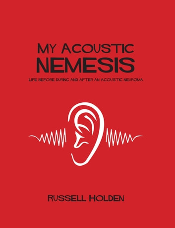 My Acoustic Nemesis: Life Before, During And After An Acoustic Neuroma ebook by Russell Holden