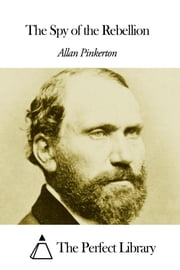 The Spy of the Rebellion ebook by Allan Pinkerton