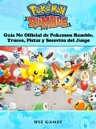 Guía No Official De Pokemon Rumble, Trucos, Pistas Y Secretos Del Juego ebook by Joshua Abbott, Emanuel Urrea