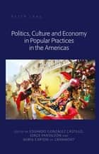 Politics, Culture and Economy in Popular Practices in the Americas ebook by Jorge Pantaleón, Eduardo González Castillo, Nuria Carton de Grammont