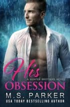 His Obsession - The Hunter Brothers, #1 ebook by M. S. Parker