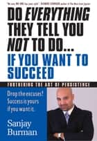 Do Everything They Tell You Not to Do... If You Want To Succeed - Furthering The Art of Persistence ebook by Sanjay Burman M.HT