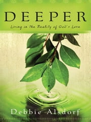 Deeper - Living in the Reality of God's Love ebook by Debbie Alsdorf