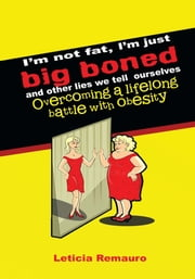 I'm not fat, I'm just big boned and other lies we tell ourselves - Overcoming a lifelong battle with obesity ebook by Leticia Remauro