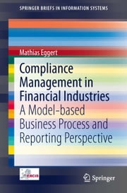 Compliance Management in Financial Industries - A Model-based Business Process and Reporting Perspective ebook by Mathias Eggert