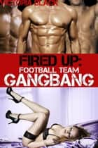 Fired Up: Football Team Gangbang (Rough Group Sex Anal Gangbang) ebook by Victoria Black
