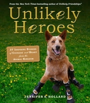 Unlikely Heroes - 37 Inspiring Stories of Courage and Heart from the Animal Kingdom ebook by Jennifer Holland