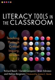 Literacy Tools in the Classroom - Teaching Through Critical Inquiry, Grades 5-12 ebook by Richard Beach,Gerald Campano,Melissa Borgmann,Brian Edmiston