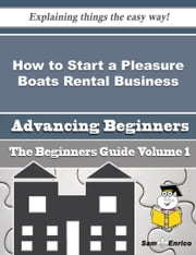 How to Start a Pleasure Boats Rental Business (Beginners Guide) ebook by Gennie Mcneill,Sam Enrico