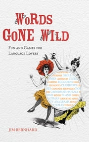 Words Gone Wild - Puns, Puzzles, Poesy, Palaver, Persiflage, and Poppycock ebook by Jim Bernhard