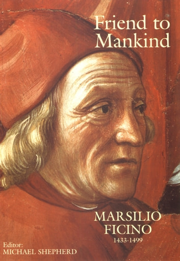 Friend to Mankind Marsilio Ficino 1433-1499 ebook by Marsilio Ficino