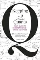 Keeping Up with the Quants - Your Guide to Understanding and Using Analytics ebook by Thomas H. Davenport, Jinho Kim