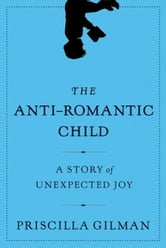 The Anti-Romantic Child - A Story of Unexpected Joy ebook by Priscilla Gilman