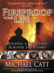 Fireproof Your Life - Building a Faith that Survives the Flames ebook by Michael Catt