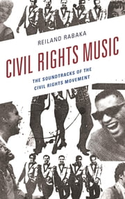 Civil Rights Music - The Soundtracks of the Civil Rights Movement ebook by Reiland Rabaka