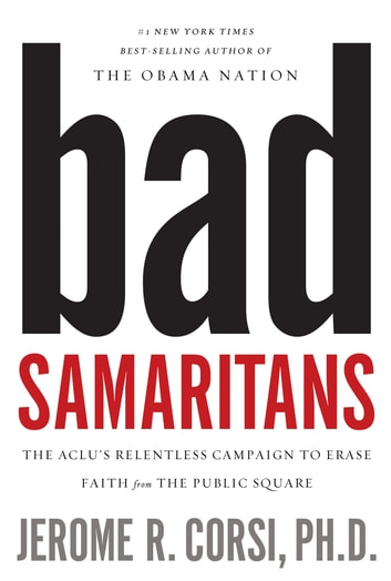 Bad Samaritans - The ACLU's Relentless Campaign to Erase Faith from the Public Square ebook by Jerome Corsi