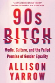 90s Bitch - Media, Culture, and the Failed Promise of Gender Equality ebook by Allison Yarrow