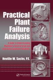Practical Plant Failure Analysis: A Guide to Understanding Machinery Deterioration and Improving Equipment Reliability ebook by Sachs, Neville W.