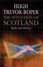 The Invention of Scotland ebook by Hugh Trevor-Roper