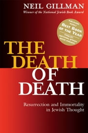 The Death of Death - Resurrection and Immortality in Jewish Thought ebook by Rabbi Neil Gillman, PhD