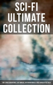 Sci-Fi Ultimate Collection: 160+ Space Adventures, Lost Worlds, Dystopian Novels & Post-Apocalyptic Tales - The War of the Worlds, Anthem, Space Viking, The Conquest of America, A Traveler in Time, The Guardians… ebook by H. G. Wells, Edgar Allan Poe, Mary Shelley,...