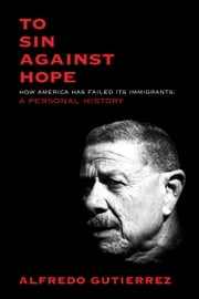 To Sin Against Hope - Life and Politics on the Borderland ebook by Alfredo Gutierrez
