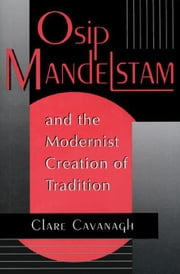 Osip Mandelstam & the Modernist Creation of Tradition ebook by Cavanagh, Clare