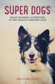 Super Dogs: Heart-warming Adventures of the World's Greatest Dogs ebook by Croft, Malcolm
