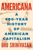 Americana - A 400-Year History of American Capitalism ebook by Bhu Srinivasan