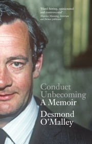 Conduct Unbecoming – A Memoir by Desmond O'Malley: The Story of One of Ireland's Most Extraordinary and Influential Politicians ebook by Desmond  O'Malley