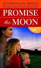 Promise the Moon - A Novel ebook by Elizabeth Arnold