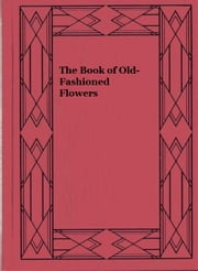 The Book of Old-Fashioned Flowers - And Other Plants Which Thrive in the Open-Air of England ebook by Harry Roberts