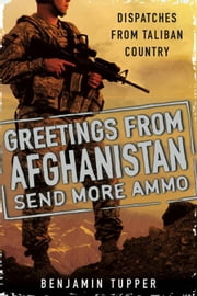 Greetings From Afghanistan, Send More Ammo - Dispatches from Taliban Country ebook by Benjamin Tupper