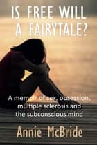 Is Free Will a Fairytale?: A Memoir of Sex,Obsession, Multiple Sclerosis and the Subconscious Mind ebook by Annie McBride
