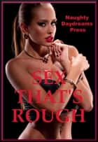Sex That's Rough (Five Rough Sex Erotica Stories) eBook by Naughty Daydreams Press