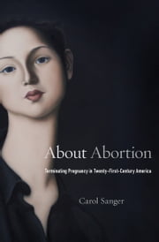 About Abortion - Terminating Pregnancy in Twenty-First Century America ebook by Carol Sanger